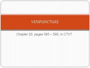 VENIPUNCTURE Chapter 20 pages 585 590 in CTVT