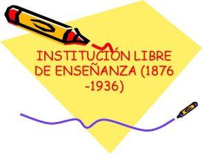 INSTITUCIN LIBRE DE ENSEANZA 1876 1936 INSTITUCION LIBRE