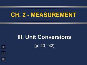 CH 2 MEASUREMENT III Unit Conversions I II