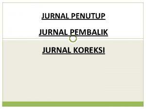 JURNAL PENUTUP JURNAL PEMBALIK JURNAL KOREKSI JURNAL PENUTUP