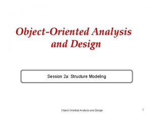 ObjectOriented Analysis and Design Session 2 a Structure