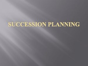 SUCCESSION PLANNING What is Succession Planning All organisations