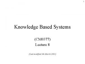 1 Knowledge Based Systems CM 0377 Lecture 8