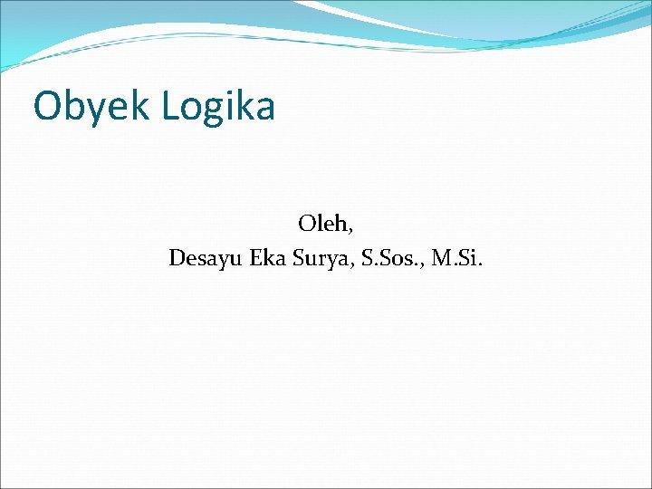 Obyek Logika Oleh Desayu Eka Surya S Sos