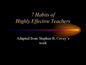 7 Habits of Highly Effective Teachers Adapted from
