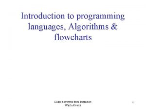 Introduction to programming languages Algorithms flowcharts Slides borrowed