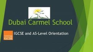 Dubai Carmel School IGCSE and ASLevel Orientation Why