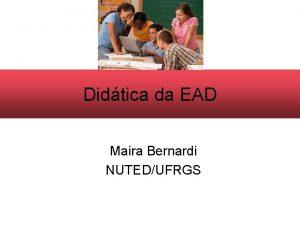 Didtica da EAD Maira Bernardi NUTEDUFRGS Didtica Estuda