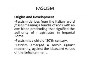 FASCISM Origins and Development Fascism derives from the