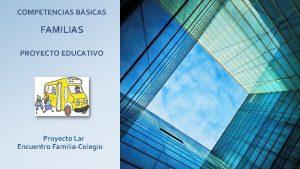 COMPETENCIAS BSICAS FAMILIAS PROYECTO EDUCATIVO Proyecto Lar Encuentro