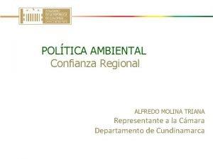 POLTICA AMBIENTAL Confianza Regional ALFREDO MOLINA TRIANA Representante