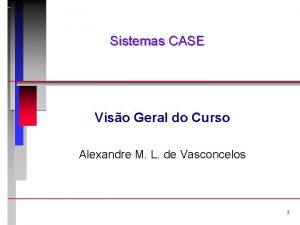 Sistemas CASE Viso Geral do Curso Alexandre M