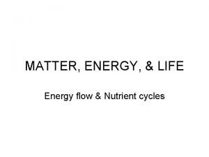 MATTER ENERGY LIFE Energy flow Nutrient cycles What