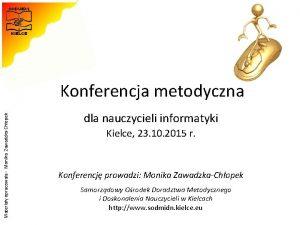 Materiay opracowaa Monika ZawadzkaChopek Konferencja metodyczna dla nauczycieli