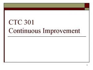 CTC 301 Continuous Improvement 1 Continuous Improvement o