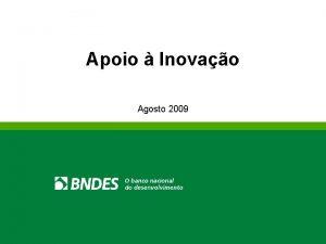 Apoio Inovao Agosto 2009 Agenda O BNDES Inovao