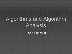 Algorithms and Algorithm Analysis The fun stuff Algorithms