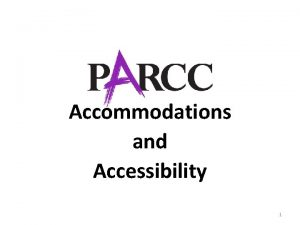 Accommodations and Accessibility 1 PARCC Accessibility Features and