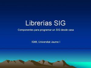 Libreras SIG Componentes para programar un SIG desde