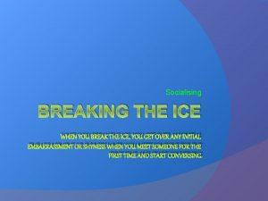 Socialising BREAKING THE ICE WHEN YOU BREAK THE