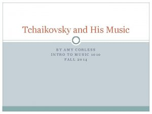 Tchaikovsky and His Music BY AMY CORLESS INTRO