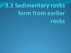 3 3 Sedimentary rocks form from earlier rocks