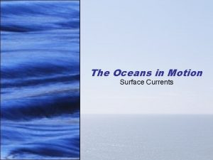 The Oceans in Motion Surface Currents Ocean Currents