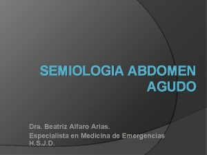 SEMIOLOGIA ABDOMEN AGUDO Dra Beatriz Alfaro Arias Especialista