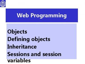 Web Programming Objects Defining objects Inheritance Sessions and