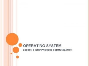 OPERATING SYSTEM LESSON 6 INTERPROCESS COMMUNICATION INTERPROCESS COMMUNICATION