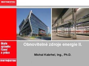 Obnoviteln zdroje energie II Michal Kabrhel Ing Ph