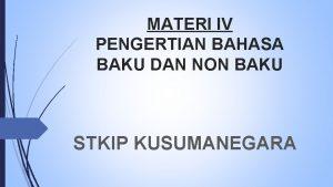 MATERI IV PENGERTIAN BAHASA BAKU DAN NON BAKU