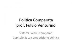 Politica Comparata prof Fulvio Venturino Sistemi Politici Comparati