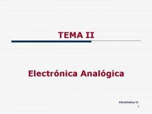 TEMA II Electrnica Analgica Electrnica II 1 2