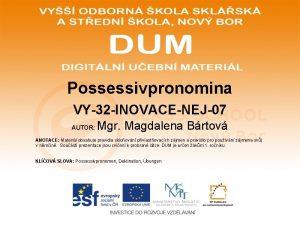 Possessivpronomina VY32 INOVACENEJ07 AUTOR Mgr Magdalena Brtov ANOTACE