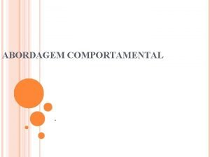 ABORDAGEM COMPORTAMENTAL Abordagem Comportamental Definies Teoria Comportamental Enfoque