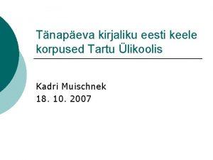 Tnapeva kirjaliku eesti keele korpused Tartu likoolis Kadri
