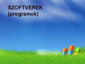 SZOFTVEREK programok Szoftverek csoportostsa 1 Opercis rendszerek Windows