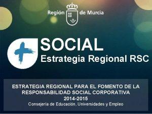 SOCIAL Estrategia Regional RSC ESTRATEGIA REGIONAL PARA EL