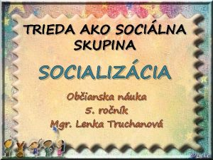 TRIEDA AKO SOCILNA SKUPINA SOCIALIZCIA Obianska nuka 5