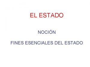 EL ESTADO NOCIN FINES ESENCIALES DEL ESTADO ESTADO