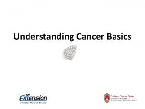 Understanding Cancer Basics Understanding Cancer Basics Can cancer