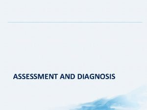 ASSESSMENT AND DIAGNOSIS Overview Importance of Pain Assessment