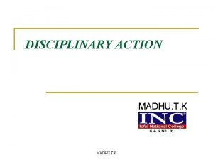 DISCIPLINARY ACTION MADHU T K Why indiscipline n