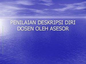 PENILAIAN DESKRIPSI DIRI DOSEN OLEH ASESOR DESKRIPSI DIRI