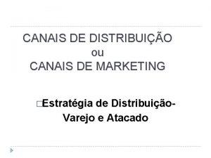 CANAIS DE DISTRIBUIO ou CANAIS DE MARKETING Estratgia