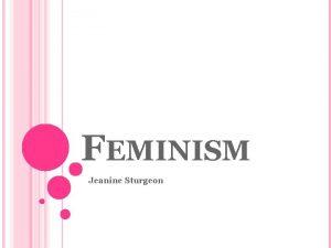 FEMINISM Jeanine Sturgeon WHY WE NEED FEMINISM What