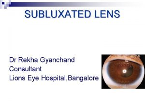 SUBLUXATED LENS Dr Rekha Gyanchand Consultant Lions Eye