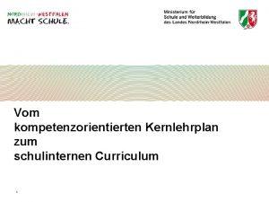 Vom kompetenzorientierten Kernlehrplan zum schulinternen Curriculum 1 Vom