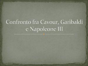Confronto fra Cavour Garibaldi e Napoleone III Sommario